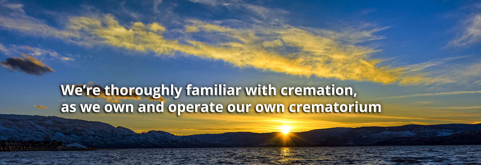 We're thoroughly familiar with cremation, as we own and operate or own crematorium